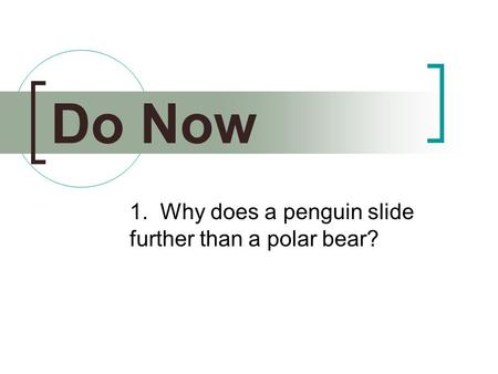 1. Why does a penguin slide further than a polar bear? Do Now.