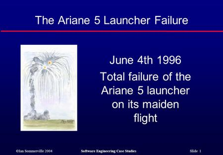 ©Ian Sommerville 2004Software Engineering Case Studies Slide 1 The Ariane 5 Launcher Failure June 4th 1996 Total failure of the Ariane 5 launcher on its.