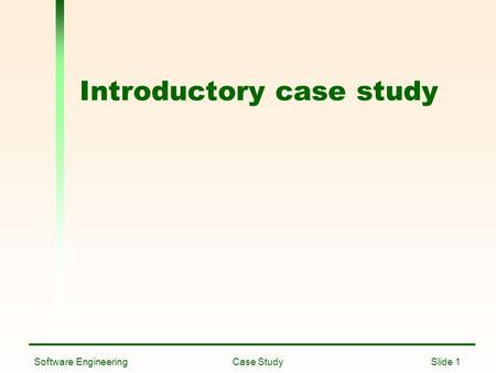 Software Engineering Case Study Slide 1 Introductory case study.