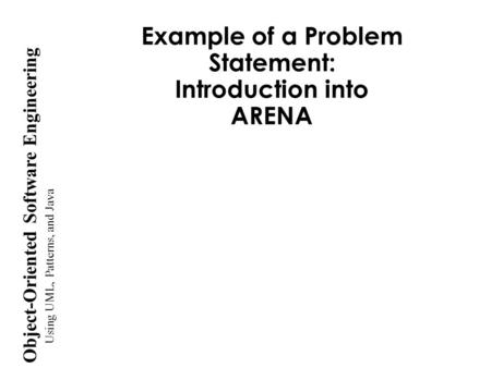Using UML, Patterns, and Java Object-Oriented Software Engineering Example of a Problem Statement: Introduction into ARENA.