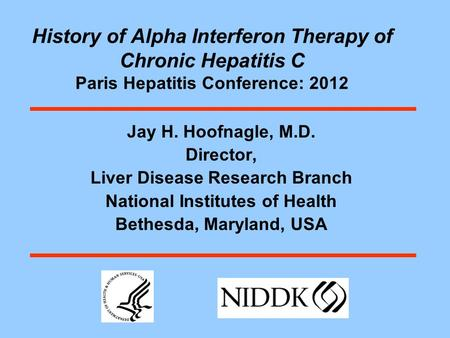 History of Alpha Interferon Therapy of Chronic Hepatitis C Paris Hepatitis Conference: 2012 Jay H. Hoofnagle, M.D. Director, Liver Disease Research Branch.