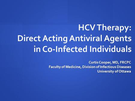 HCV Therapy: Direct Acting Antiviral Agents in Co-Infected Individuals Curtis Cooper, MD, FRCPC Faculty of Medicine, Division of Infectious Diseases University.