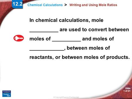 © Copyright Pearson Prentice Hall Slide 1 of 41 Chemical Calculations > Writing and Using Mole Ratios In chemical calculations, mole __________ are used.