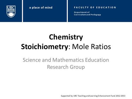 Chemistry Stoichiometry: Mole Ratios Science and Mathematics Education Research Group Supported by UBC Teaching and Learning Enhancement Fund 2012-2013.