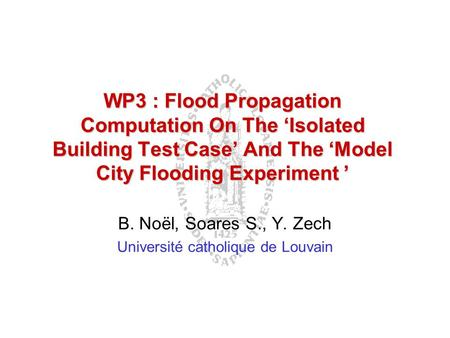 WP3 : Flood Propagation Computation On The 'Isolated Building Test Case' And The 'Model City Flooding Experiment ' B. Noël, Soares S., Y. Zech Université.