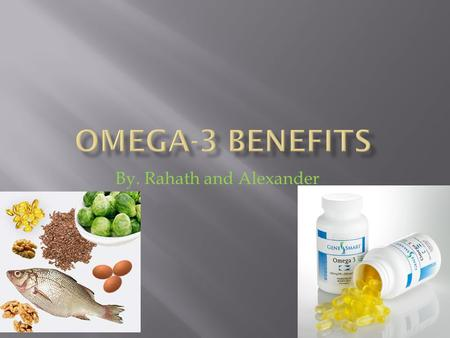 By. Rahath and Alexander. 1. Where can you get omega 3? You can get it from fish. 2. What are some of the benefits of omega3? You can reduce chances.