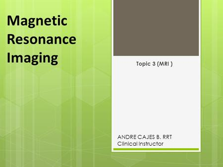 Magnetic Resonance Imaging Topic 3 (MRI ) ANDRE CAJES B. RRT Clinical Instructor.