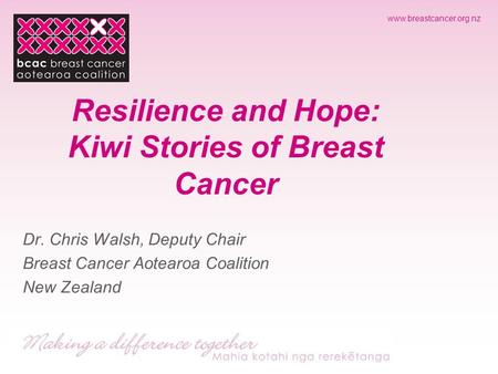 Www.breastcancer.org.nz Resilience and Hope: Kiwi Stories of Breast Cancer Dr. Chris Walsh, Deputy Chair Breast Cancer Aotearoa Coalition New Zealand.