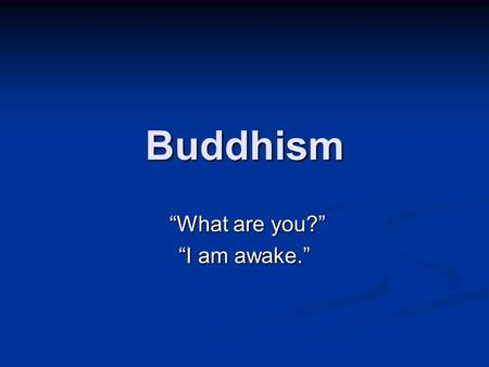 "Buddhism ""What are you?"" ""What are you?"" ""I am awake."""
