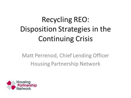 Recycling REO: Disposition Strategies in the Continuing Crisis Matt Perrenod, Chief Lending Officer Housing Partnership Network.