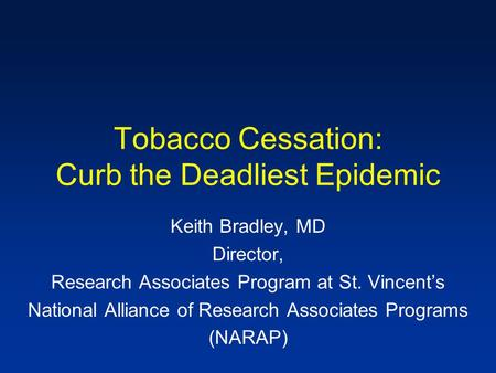 Tobacco Cessation: Curb the Deadliest Epidemic Keith Bradley, MD Director, Research Associates Program at St. Vincent's National Alliance of Research Associates.