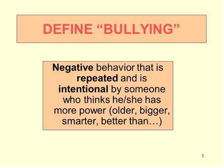 "1 DEFINE ""BULLYING"" Negative behavior that is repeated and is intentional by someone who thinks he/she has more power (older, bigger, smarter, better than…)"