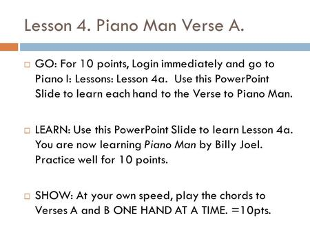 Lesson 4. Piano Man Verse A.  GO: For 10 points, Login immediately and go to Piano I: Lessons: Lesson 4a. Use this PowerPoint Slide to learn each hand.
