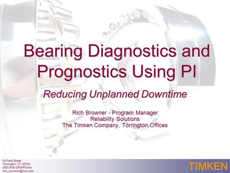 TIMKEN Bearing Diagnostics and Prognostics Using PI Reducing Unplanned Downtime Rich Browner - Program Manager Reliability Solutions The Timken Company,