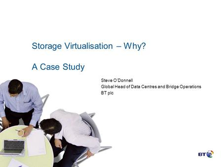 Storage Virtualisation – Why? A Case Study Steve O'Donnell Global Head of Data Centres and Bridge Operations BT plc.