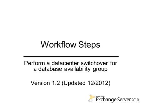 Workflow Steps Perform a datacenter switchover for a database availability group Version 1.2 (Updated 12/2012)