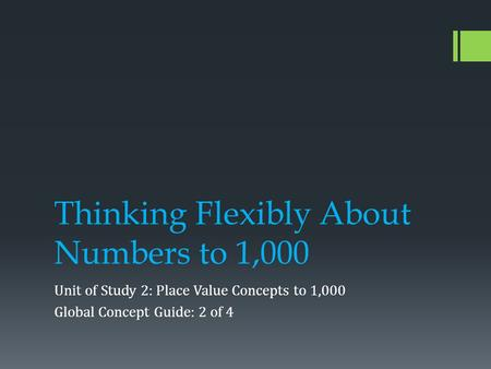 Thinking Flexibly About Numbers to 1,000 Unit of Study 2: Place Value Concepts to 1,000 Global Concept Guide: 2 of 4.