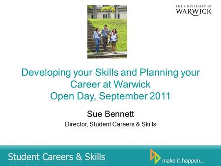 Developing your Skills and Planning your Career at Warwick Open Day, September 2011 Sue Bennett Director, Student Careers & Skills.