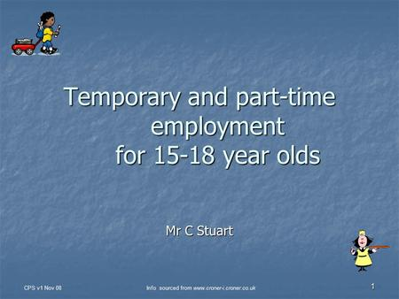CPS v1 Nov 08Info sourced from www.croner-i.croner.co.uk 1 Temporary and part-time employment for 15-18 year olds Mr C Stuart.