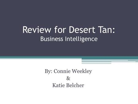 Review for Desert Tan: Business Intelligence By: Connie Weekley & Katie Belcher.