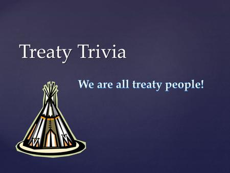 "{ Treaty Trivia. ""Aboriginal"" is the appropriate term to use when discussing treaties in Saskatchewan."