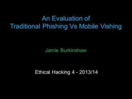 An Evaluation of Traditional Phishing Vs Mobile Vishing https://imgur.com/gallery/6TL9R Jamie Burkinshaw Ethical Hacking 4 - 2013/14.