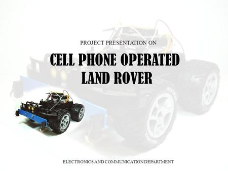 CELL PHONE OPERATED LAND ROVER PROJECT PRESENTATION ON ELECTRONICS AND COMMUNICATION DEPARTMENT.