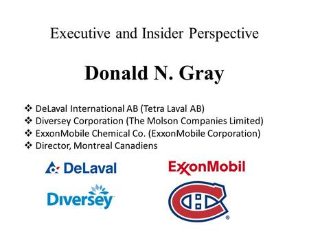 Executive and Insider Perspective Donald N. Gray  DeLaval International AB (Tetra Laval AB)  Diversey Corporation (The Molson Companies Limited)  ExxonMobile.