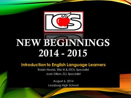NEW BEGINNINGS 2014 - 2015 Introduction to English Language Learners Robin Neeld, Title III & ESOL Specialist Juan Dillon, ELL Specialist August 6, 2014.