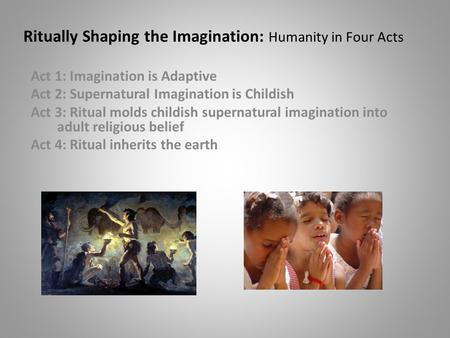 Ritually Shaping the Imagination: Humanity in Four <strong>Acts</strong> <strong>Act</strong> 1: Imagination is Adaptive <strong>Act</strong> 2: Supernatural Imagination is Childish <strong>Act</strong> 3: Ritual molds.