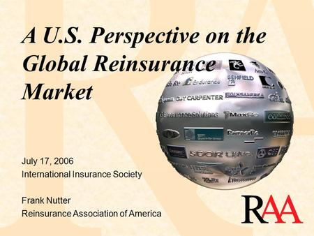 July 17, 2006 International Insurance Society Frank Nutter Reinsurance Association of America A U.S. Perspective on the Global Reinsurance Market.