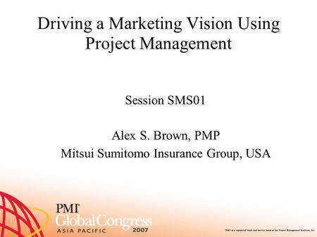 Driving a Marketing Vision Using Project Management Session SMS01 Alex S. Brown, PMP Mitsui Sumitomo Insurance Group, USA.
