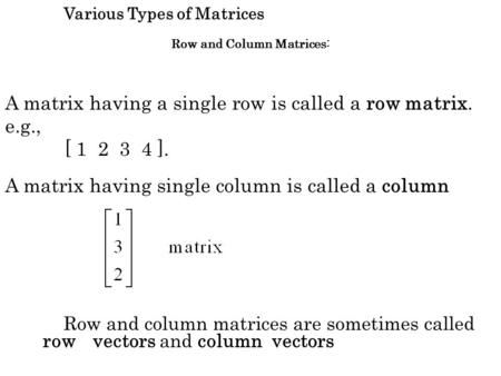 Row and column matrices are sometimes called row vectors and column vectors Various Types of Matrices Row and Column Matrices: A matrix having a single.