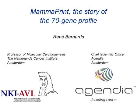 René Bernards MammaPrint, the story of the 70-gene profile Professor of Molecular Carcinogenesis The Netherlands Cancer Institute Amsterdam Chief Scientific.