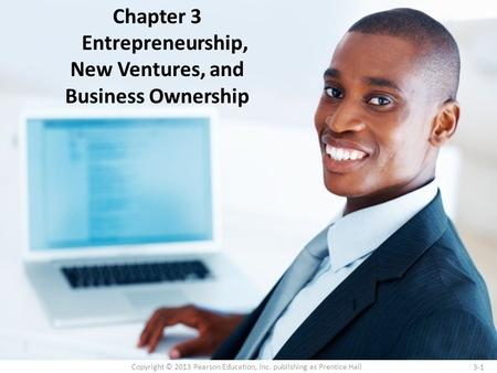 3-1 Copyright © 2013 Pearson Education, Inc. publishing as Prentice Hall Chapter 3 Entrepreneurship, New Ventures, and Business Ownership.