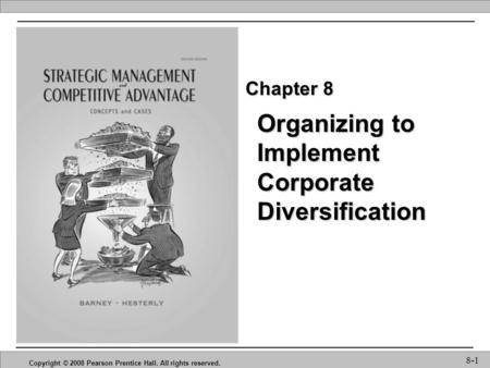 Organizing to Implement Corporate Diversification Copyright © 2008 Pearson Prentice Hall. All rights reserved. 8-1 Chapter 8.