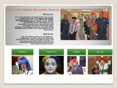 Milton Fire Safety Education Clowns Who we are: One of the greatest methods of fire prevention is public education. The Milton Fire Safety Education Clowns.