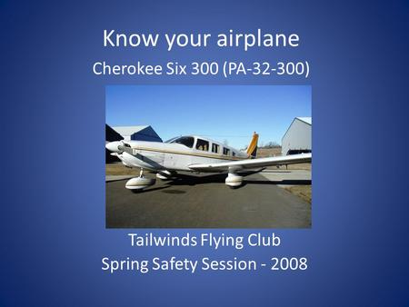 Tailwinds Flying Club Spring Safety Session - 2008 Know your airplane Cherokee Six 300 (PA-32-300)