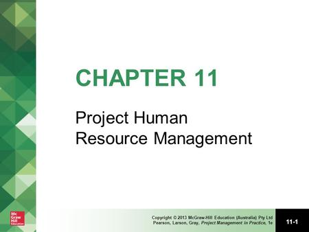 11-1 Copyright © 2013 McGraw-Hill Education (Australia) Pty Ltd Pearson, Larson, Gray, Project Management in Practice, 1e CHAPTER 11 Project Human Resource.