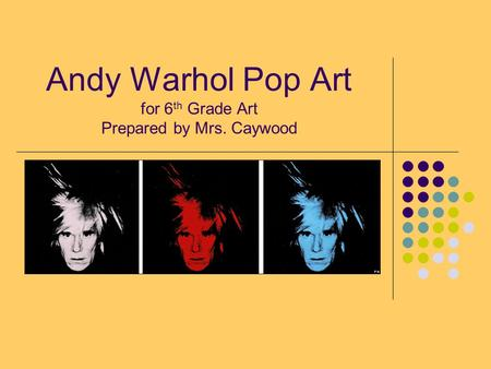 Andy Warhol Pop Art for 6 th Grade Art Prepared by Mrs. Caywood.