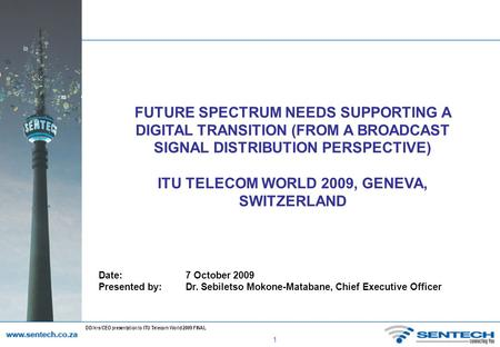 1 DD/krs/CEO presentation to ITU Telecom World 2009 FINAL FUTURE SPECTRUM NEEDS SUPPORTING A DIGITAL TRANSITION (FROM A BROADCAST SIGNAL DISTRIBUTION PERSPECTIVE)