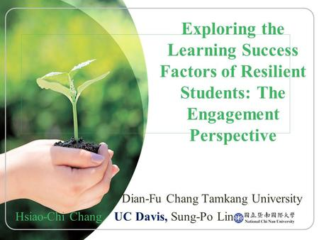 Exploring the Learning Success Factors of Resilient Students: The Engagement Perspective Dian-Fu Chang Tamkang University Hsiao-Chi Chang UC Davis, Sung-Po.