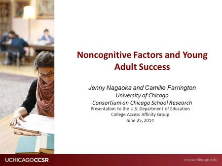 © CCSR Noncognitive Factors and Young Adult Success Jenny Nagaoka and Camille Farrington University of Chicago Consortium on Chicago School Research Presentation.
