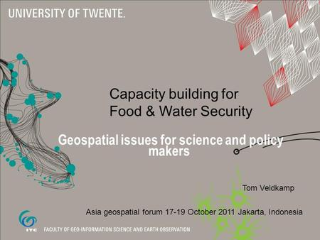 Capacity building for Food & Water Security Geospatial issues for science and policy makers Tom Veldkamp Asia geospatial forum 17-19 October 2011 Jakarta,