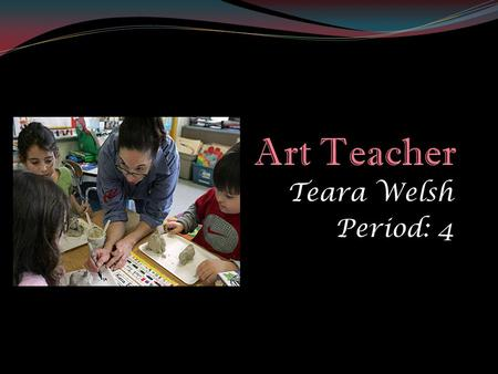 Teara Welsh Period: 4. Nature of Work An Art teacher is responsible for helping others understand, the nature, techniques, and what there is in art. Art.