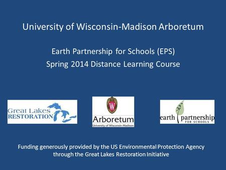 University of Wisconsin-Madison Arboretum Earth Partnership for Schools (EPS) Spring 2014 Distance Learning Course Funding generously provided by the US.
