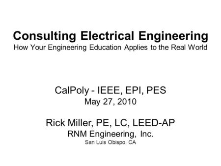 CalPoly - IEEE, EPI, PES May 27, 2010 Rick Miller, PE, LC, LEED-AP RNM Engineering, Inc. San Luis Obispo, CA Consulting Electrical Engineering How Your.