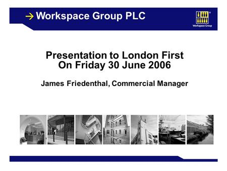 1 Workspace Group PLC Presentation to London First On Friday 30 June 2006 James Friedenthal, Commercial Manager.