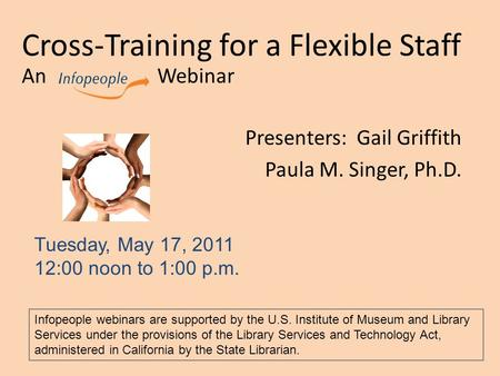 Cross-Training for a Flexible Staff An Webinar Presenters: Gail Griffith Paula M. Singer, Ph.D. Tuesday, May 17, 2011 12:00 noon to 1:00 p.m. Infopeople.