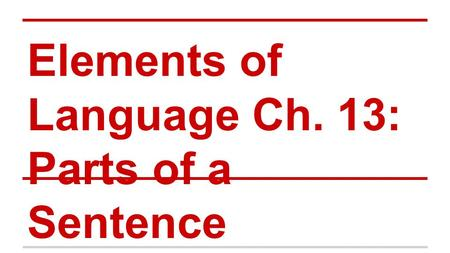 Elements of Language Ch. 13: Parts of a Sentence.